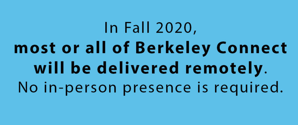 In Fall 2020, most or all of Berkeley Connect will be delivered remotely. No in-person presence is required..